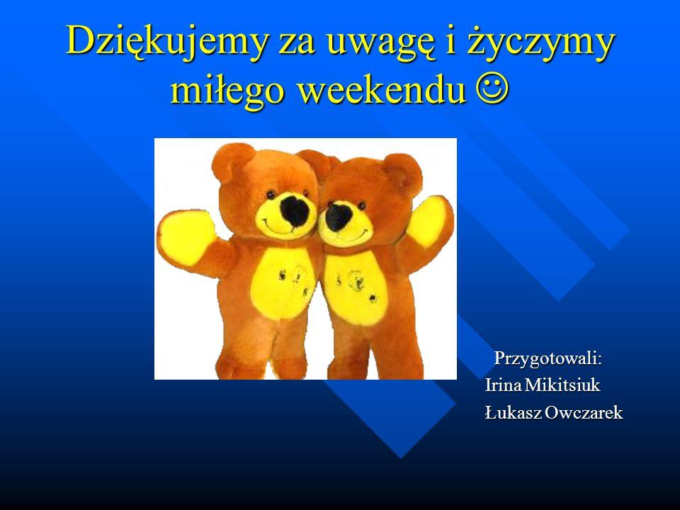 Dziękujemy za uwagę i życzymy miłego weekendu Dziękujemy za uwagę i życzymy miłego weekendu Przygotowali: Przygotowali: Irina Mikitsiuk Irina Mikitsiuk Łukasz Owczarek Łukasz Owczarek