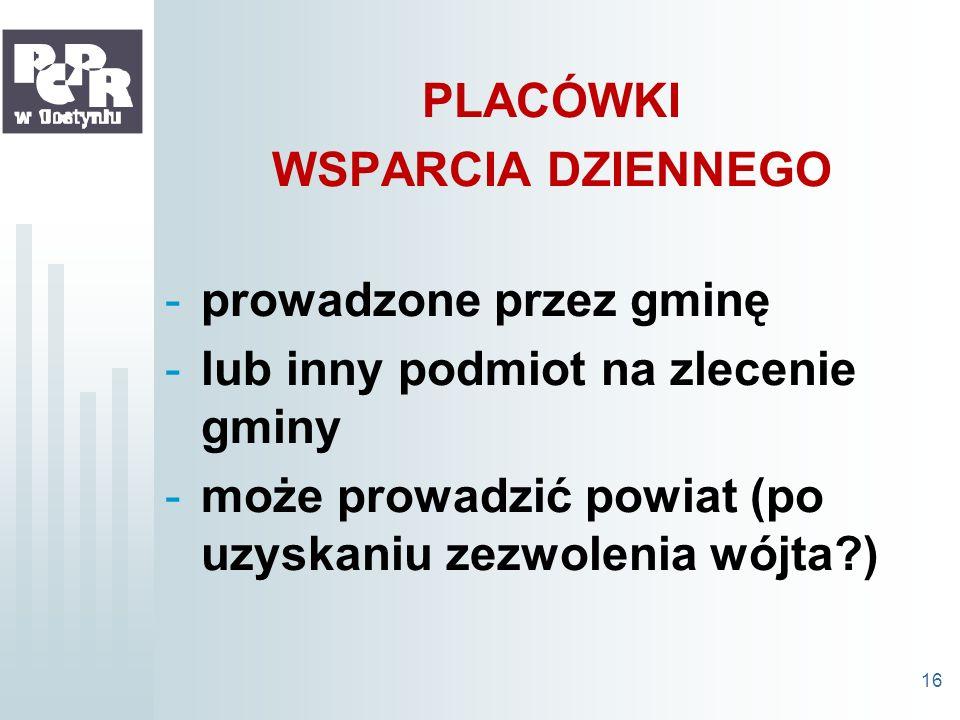 PLACÓWKI WSPARCIA DZIENNEGO -prowadzone przez gminę -lub inny podmiot na zlecenie gminy -może prowadzić powiat (po uzyskaniu zezwolenia wójta?) 16