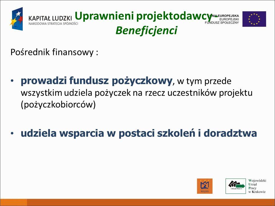 Uprawnieni projektodawcy - Beneficjenci Pośrednik finansowy : prowadzi fundusz pożyczkowy, w tym przede wszystkim udziela pożyczek na rzecz uczestnikó
