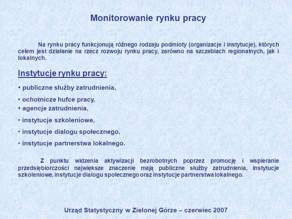 Urząd Statystyczny w Zielonej Górze – czerwiec 2007 Monitorowanie rynku pracy Na rynku pracy funkcjonują różnego rodzaju podmioty (organizacje i insty