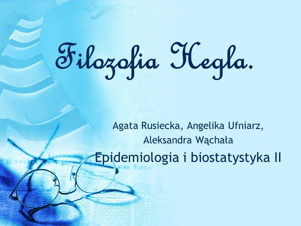 Filozofia Hegla. Agata Rusiecka, Angelika Ufniarz, Aleksandra Wąchała Epidemiologia i biostatystyka II