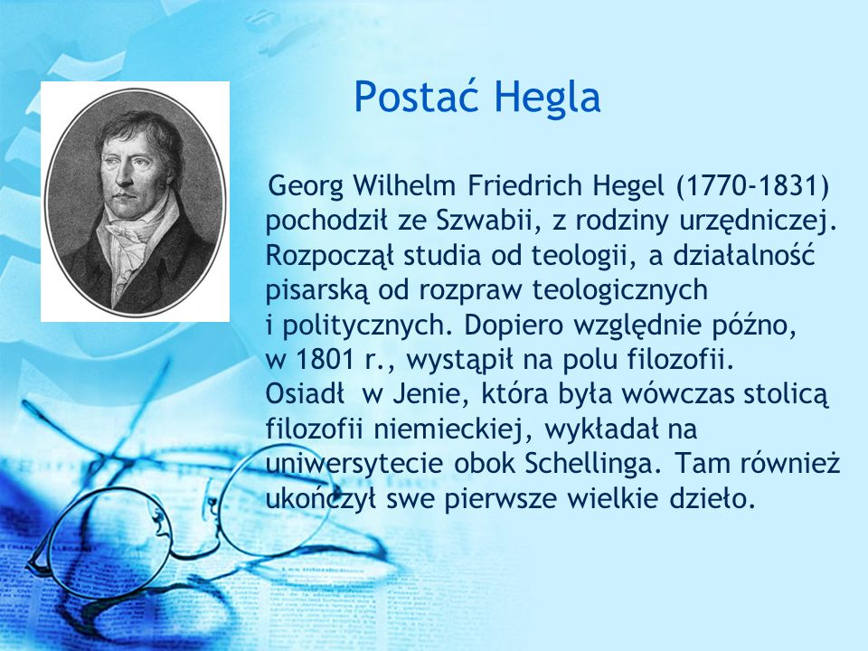 Postać Hegla Georg Wilhelm Friedrich Hegel (1770-1831) pochodził ze Szwabii, z rodziny urzędniczej. Rozpoczął studia od teologii, a działalność pisars