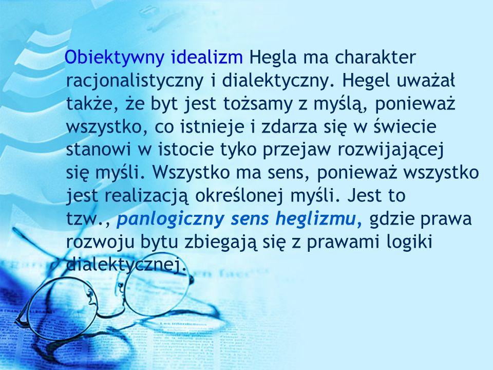 Obiektywny idealizm Hegla ma charakter racjonalistyczny i dialektyczny. Hegel uważał także, że byt jest tożsamy z myślą, ponieważ wszystko, co istniej