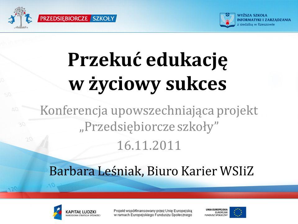 Przekuć edukację w życiowy sukces Konferencja upowszechniająca projekt Przedsiębiorcze szkoły 16.11.2011 Barbara Leśniak, Biuro Karier WSIiZ