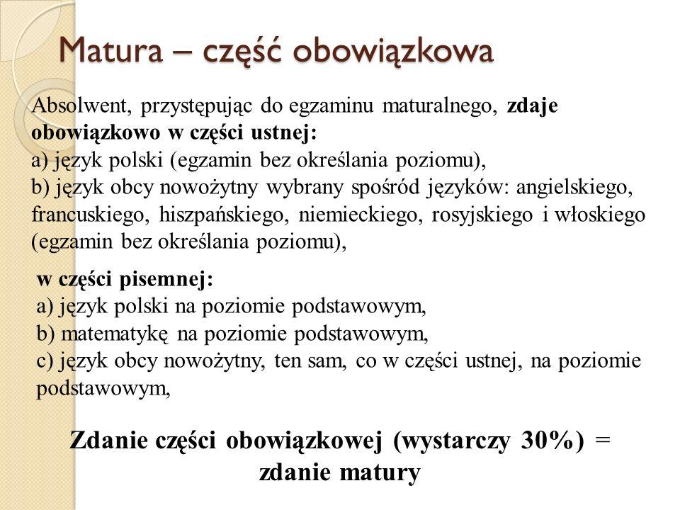 Matura – część obowiązkowa Zdanie części obowiązkowej (wystarczy 30%) = zdanie matury Absolwent, przystępując do egzaminu maturalnego, zdaje obowiązko