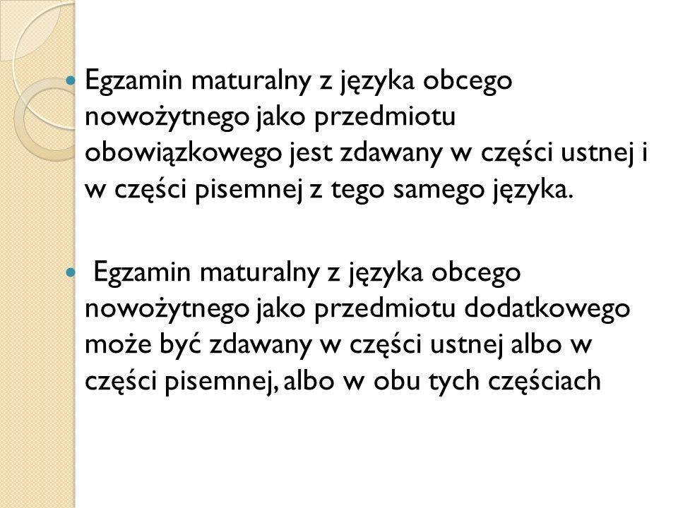 Egzamin maturalny z języka obcego nowożytnego jako przedmiotu obowiązkowego jest zdawany w części ustnej i w części pisemnej z tego samego języka. Egz