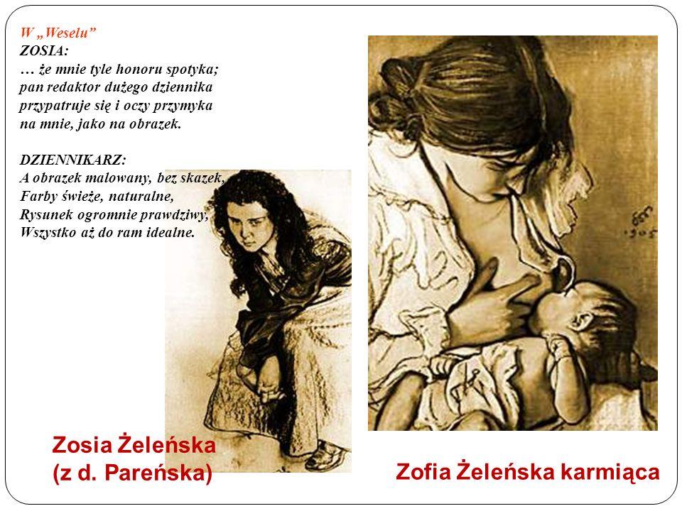 Zofia Żeleńska karmiąca Zosia Żeleńska (z d. Pareńska) W Weselu ZOSIA: … że mnie tyle honoru spotyka; pan redaktor dużego dziennika przypatruje się i