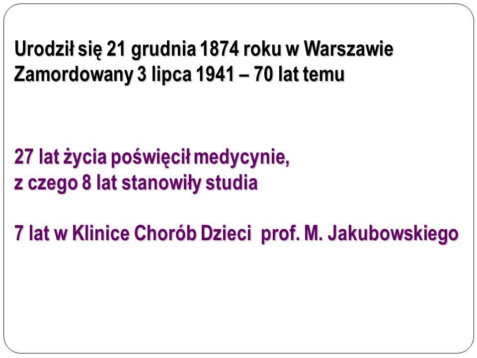 Urodził się 21 grudnia 1874 roku w Warszawie Zamordowany 3 lipca 1941 – 70 lat temu 27 lat życia poświęcił medycynie, z czego 8 lat stanowiły studia 7