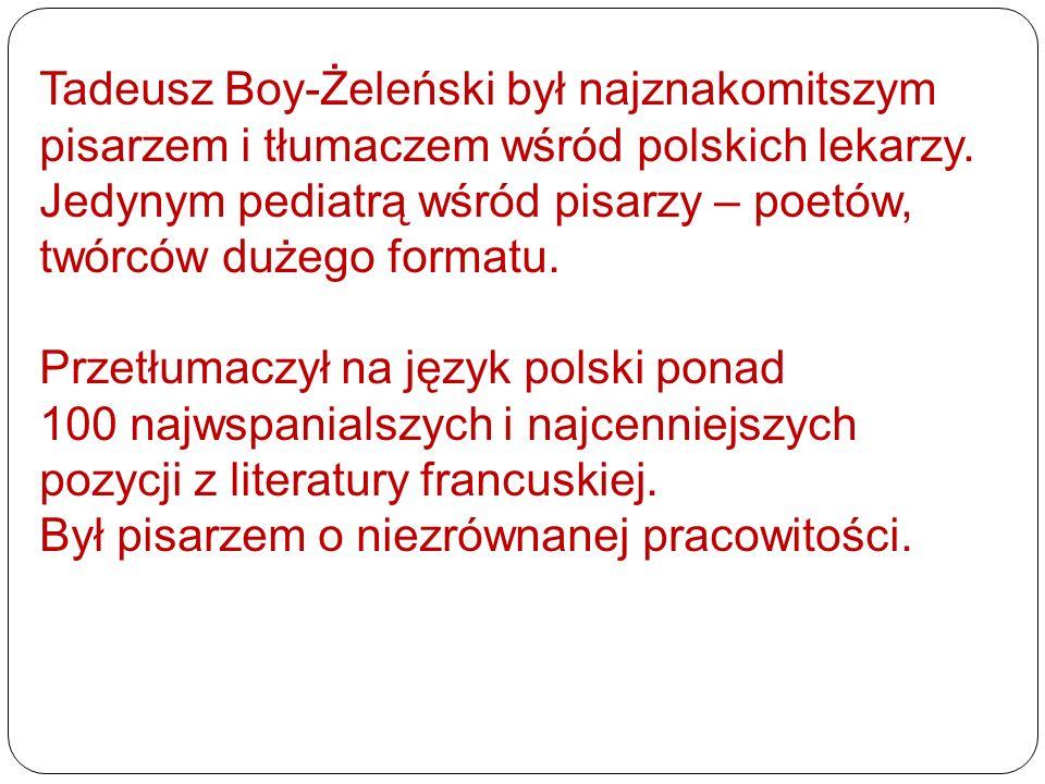 Tadeusz Boy-Żeleński był najznakomitszym pisarzem i tłumaczem wśród polskich lekarzy. Jedynym pediatrą wśród pisarzy – poetów, twórców dużego formatu.