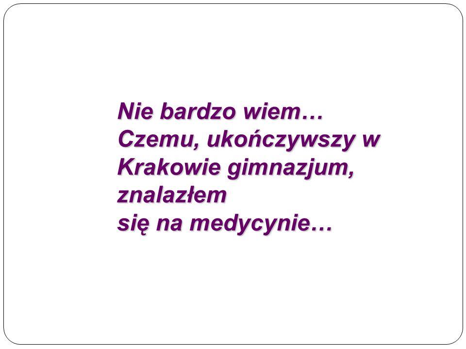Nie bardzo wiem… Czemu, ukończywszy w Krakowie gimnazjum, znalazłem się na medycynie…
