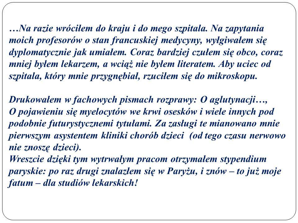 …Na razie wróciłem do kraju i do mego szpitala. Na zapytania moich profesorów o stan francuskiej medycyny, wyłgiwałem się dyplomatycznie jak umiałem.