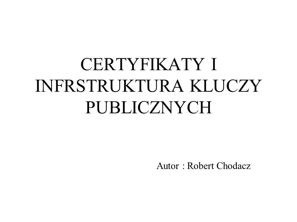 CERTYFIKATY I INFRSTRUKTURA KLUCZY PUBLICZNYCH Autor : Robert Chodacz