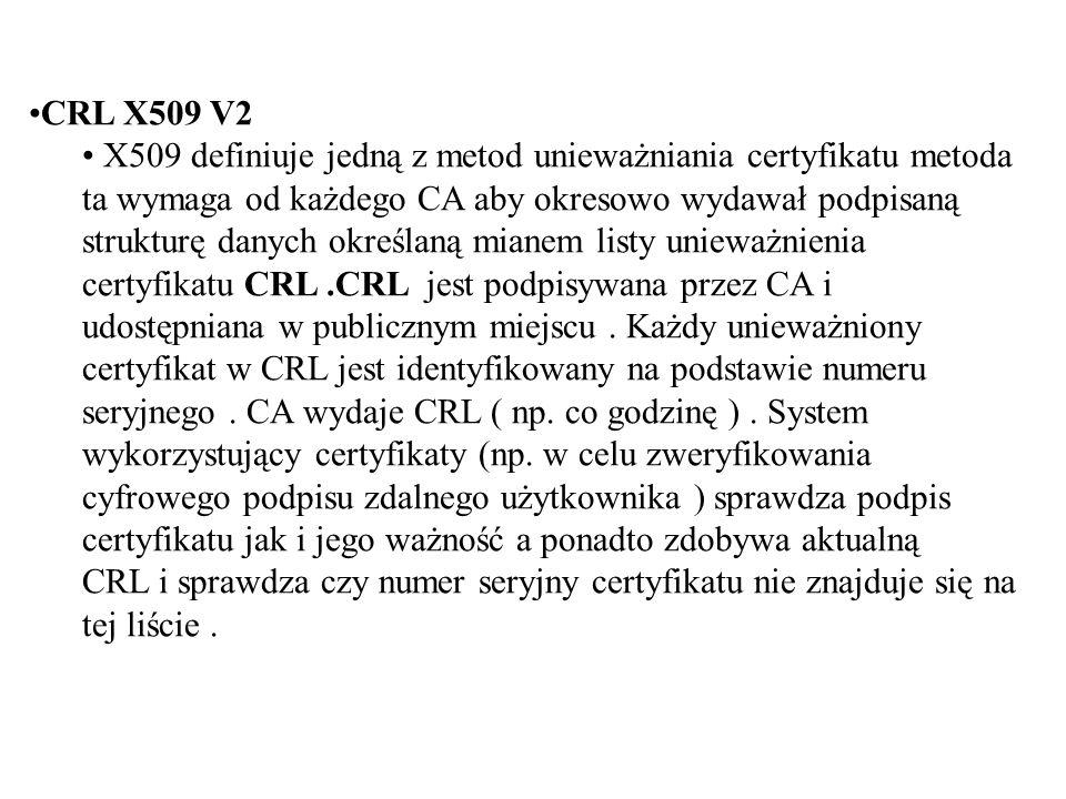 CRL X509 V2 X509 definiuje jedną z metod unieważniania certyfikatu metoda ta wymaga od każdego CA aby okresowo wydawał podpisaną strukturę danych określaną mianem listy unieważnienia certyfikatu CRL.CRL jest podpisywana przez CA i udostępniana w publicznym miejscu.