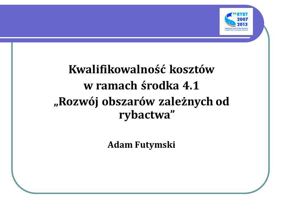 Kwalifikowalność kosztów w ramach środka 4.1 Rozwój obszarów zależnych od rybactwa Adam Futymski
