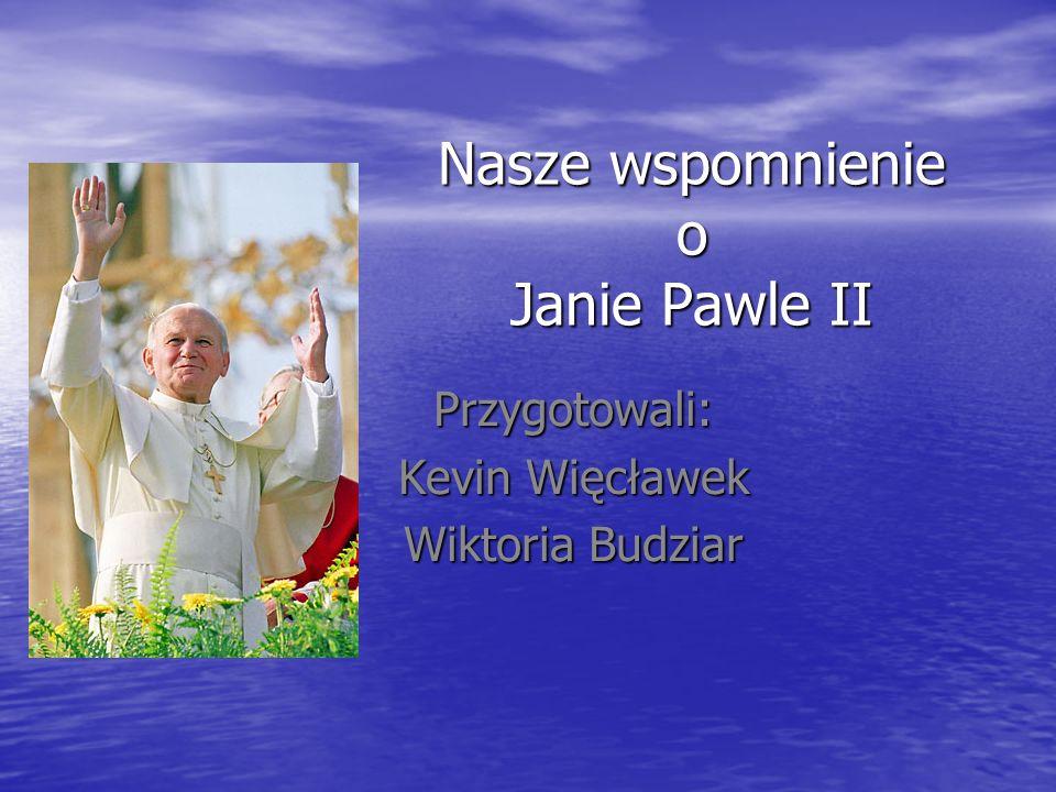 Nasze wspomnienie o Janie Pawle II Przygotowali: Kevin Więcławek Wiktoria Budziar