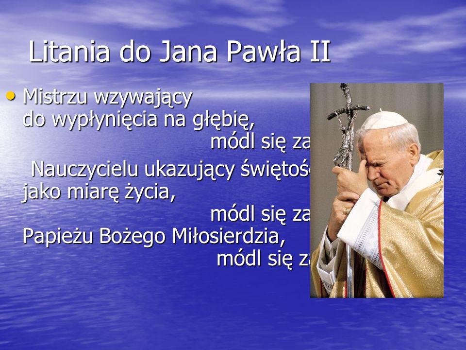 Litania do Jana Pawła II Mistrzu wzywający do wypłynięcia na głębię, módl się za nami. Mistrzu wzywający do wypłynięcia na głębię, módl się za nami. N