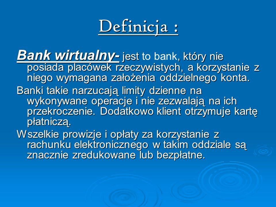 Definicja : Bank wirtualny- jest, który nie posiada placówek rzeczywistych, a korzystanie z niego wymagana założenia oddzielnego konta. Bank wirtualny