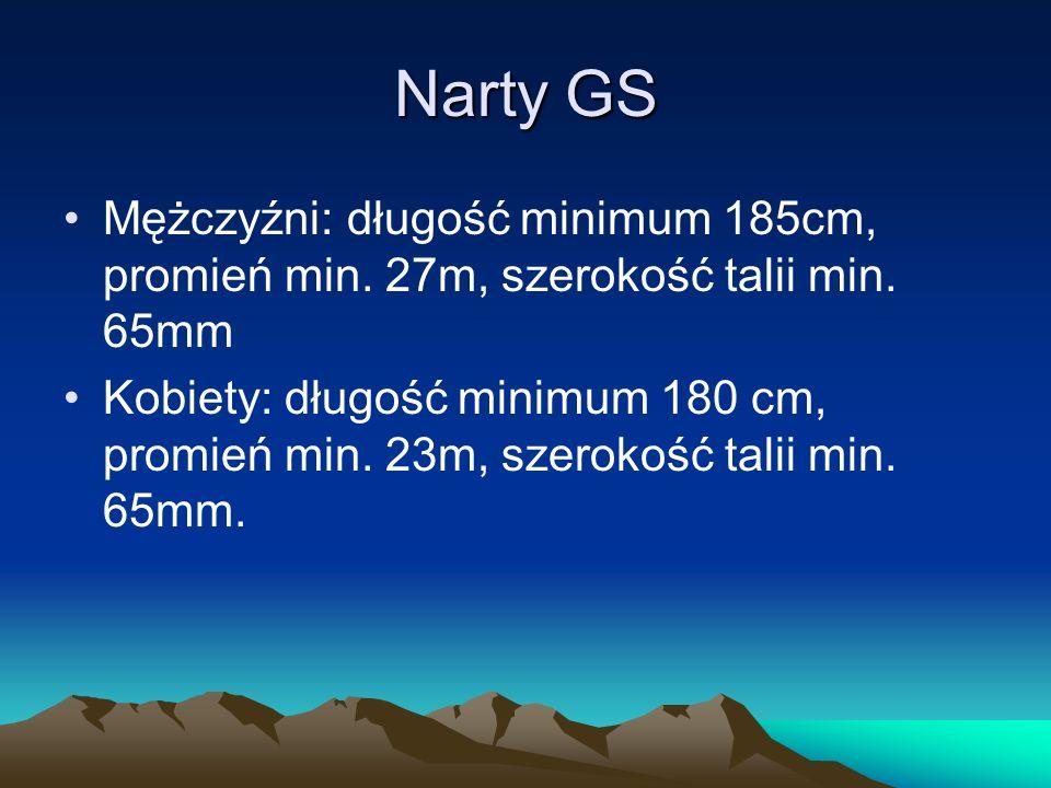 Narty GS Mężczyźni: długość minimum 185cm, promień min. 27m, szerokość talii min. 65mm Kobiety: długość minimum 180 cm, promień min. 23m, szerokość ta