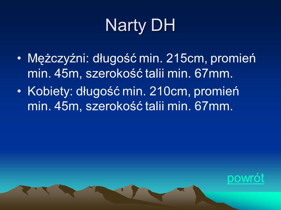 Narty DH Mężczyźni: długość min. 215cm, promień min. 45m, szerokość talii min. 67mm. Kobiety: długość min. 210cm, promień min. 45m, szerokość talii mi
