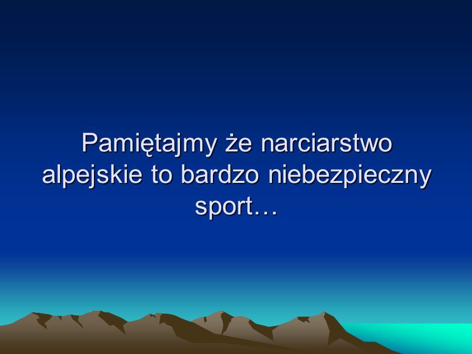 Pamiętajmy że narciarstwo alpejskie to bardzo niebezpieczny sport…