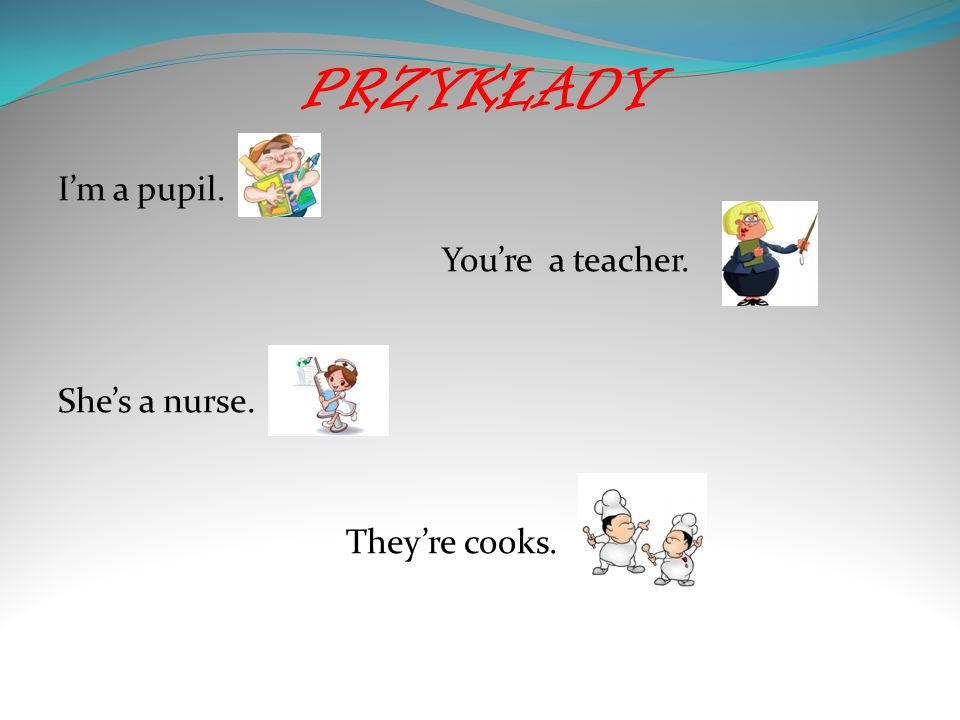 PRZYKŁADY Im a pupil. Youre a teacher. Shes a nurse. Theyre cooks.
