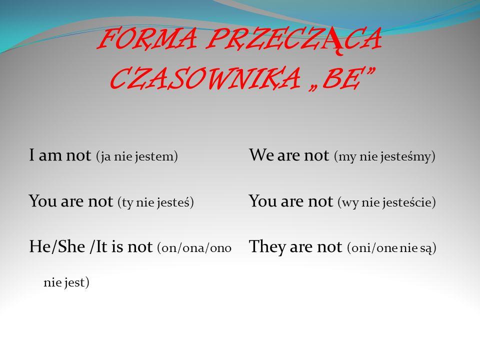 FORMA PRZECZ Ą CA CZASOWNIKA BE I am not (ja nie jestem) You are not (ty nie jesteś) He/She /It is not (on/ona/ono nie jest) We are not (my nie jesteś
