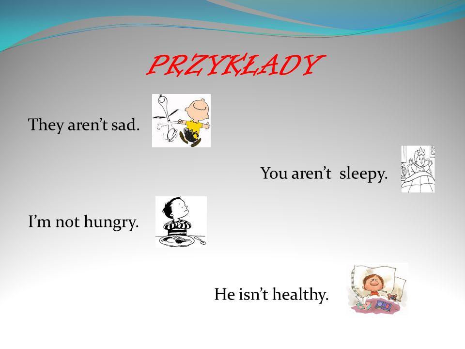 PRZYKŁADY They arent sad. You arent sleepy. Im not hungry. He isnt healthy.