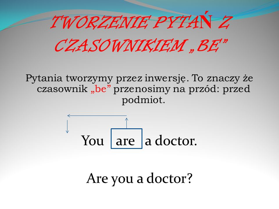 TWORZENIE PYTA Ń Z CZASOWNIKIEM BE Pytania tworzymy przez inwersję. To znaczy że czasownik be przenosimy na przód: przed podmiot. You are a doctor. Ar