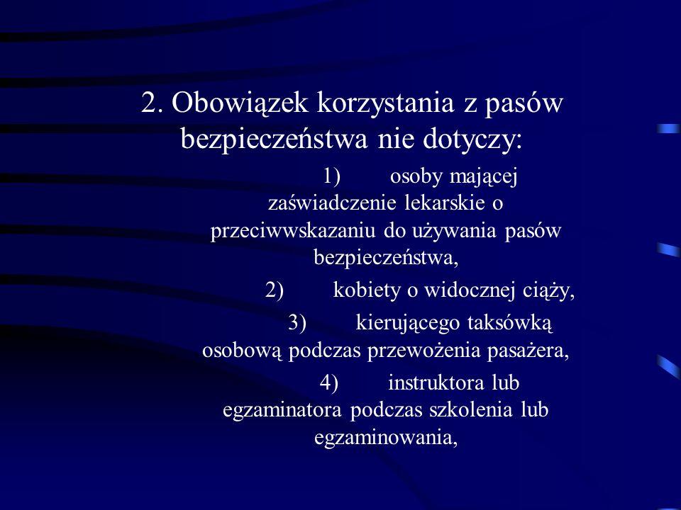 2. Obowiązek korzystania z pasów bezpieczeństwa nie dotyczy: 1)osoby mającej zaświadczenie lekarskie o przeciwwskazaniu do używania pasów bezpieczeńst