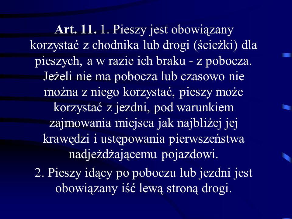 Art. 11. 1. Pieszy jest obowiązany korzystać z chodnika lub drogi (ścieżki) dla pieszych, a w razie ich braku - z pobocza. Jeżeli nie ma pobocza lub c