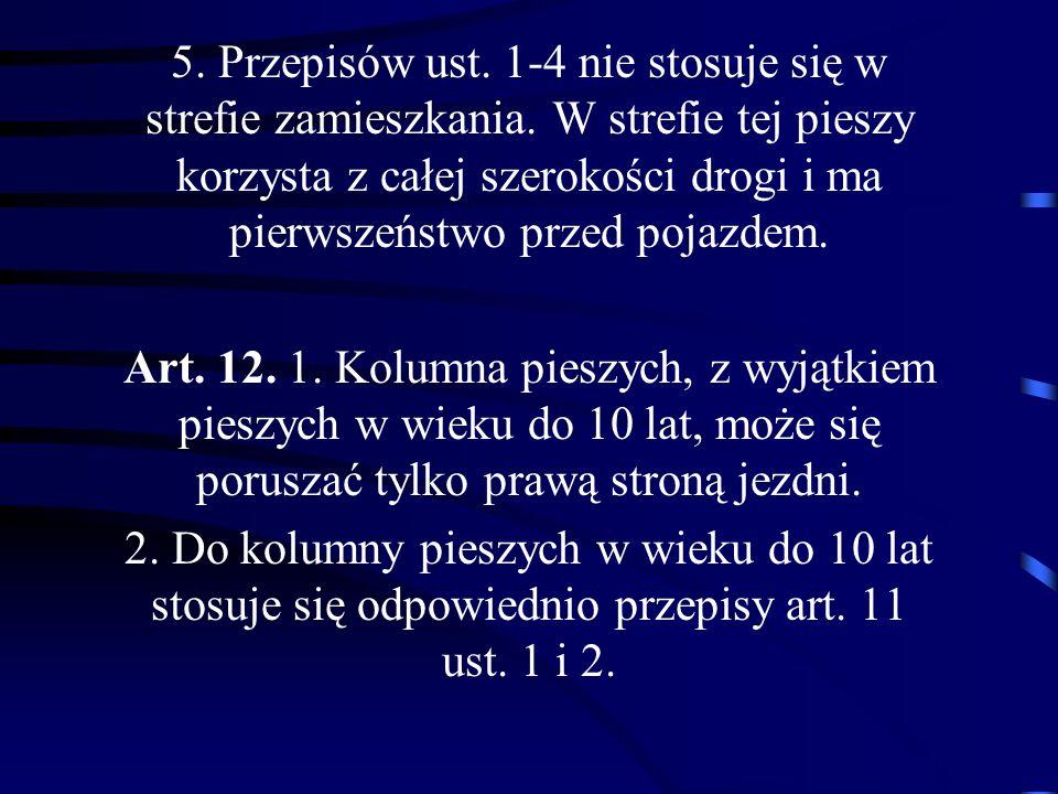 5. Przepisów ust. 1-4 nie stosuje się w strefie zamieszkania. W strefie tej pieszy korzysta z całej szerokości drogi i ma pierwszeństwo przed pojazdem