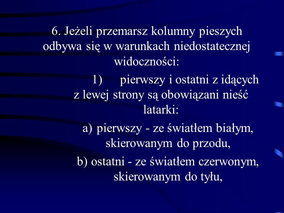 6. Jeżeli przemarsz kolumny pieszych odbywa się w warunkach niedostatecznej widoczności: 1)pierwszy i ostatni z idących z lewej strony są obowiązani n