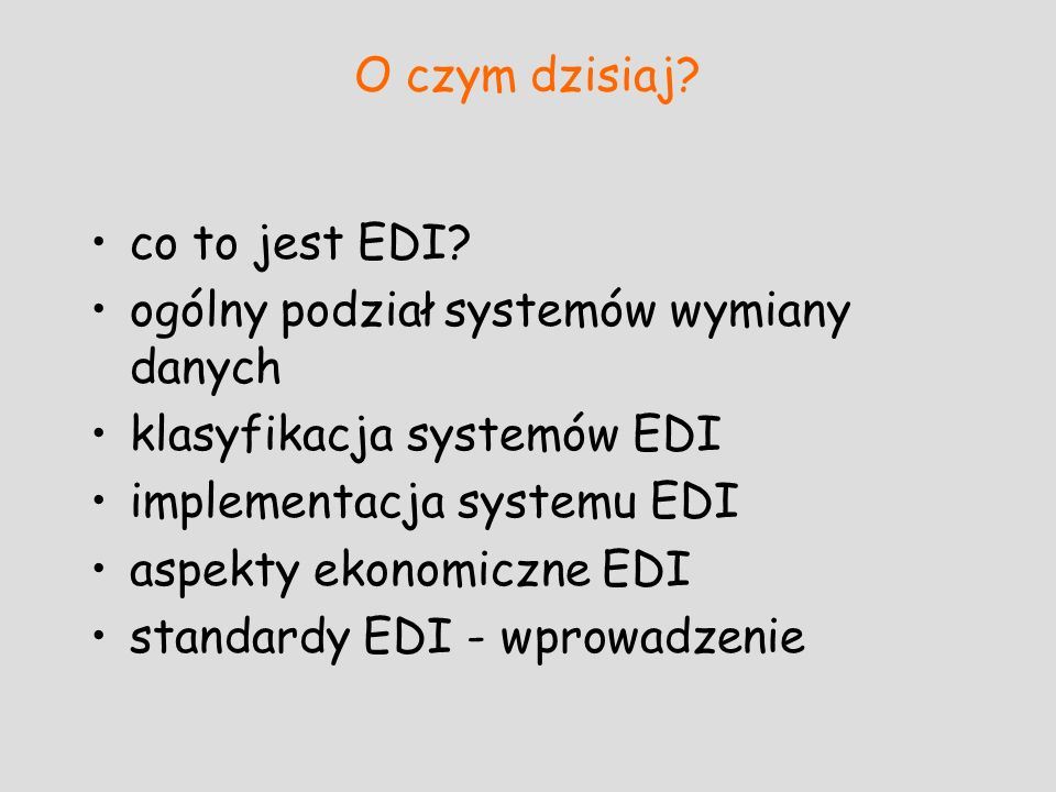 O czym dzisiaj? co to jest EDI? ogólny podział systemów wymiany danych klasyfikacja systemów EDI implementacja systemu EDI aspekty ekonomiczne EDI sta