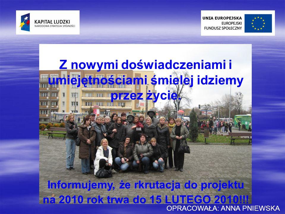 Z nowymi doświadczeniami i umiejętnościami śmielej idziemy przez życie. Informujemy, że rkrutacja do projektu na 2010 rok trwa do 15 LUTEGO 2010!!! OP