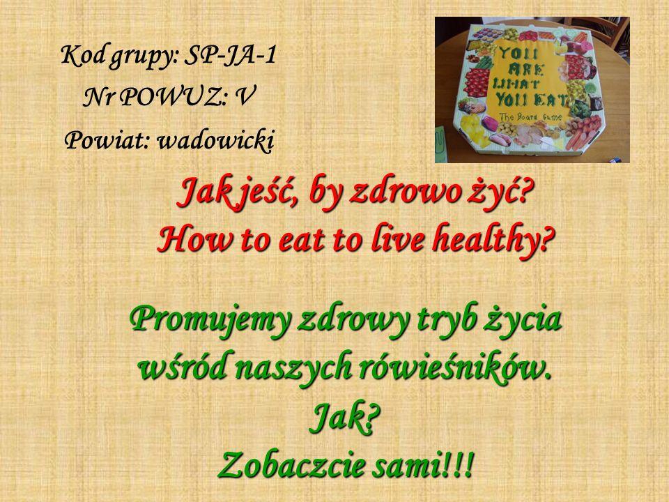 Jak jeść, by zdrowo żyć? How to eat to live healthy? Kod grupy: SP-JA-1 Nr POWUZ: V Powiat: wadowicki Promujemy zdrowy tryb życia wśród naszych rówieś