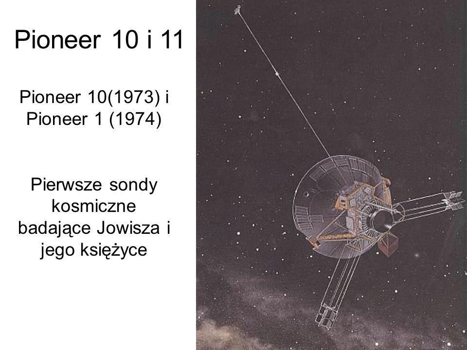 Pioneer 10 i 11 Pioneer 10(1973) i Pioneer 1 (1974) Pierwsze sondy kosmiczne badające Jowisza i jego księżyce