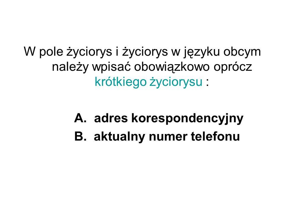 W pole życiorys i życiorys w języku obcym należy wpisać obowiązkowo oprócz krótkiego życiorysu : A. adres korespondencyjny B. aktualny numer telefonu