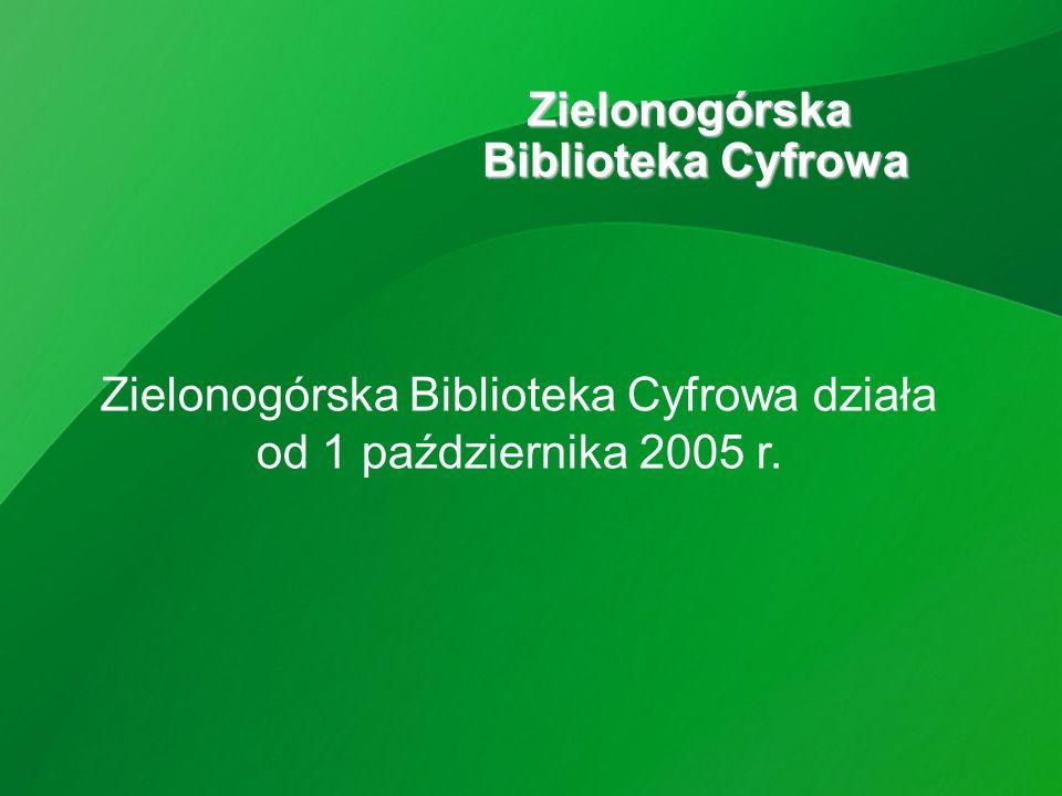 Zielonogórska Biblioteka Cyfrowa Zielonogórska Biblioteka Cyfrowa działa od 1 października 2005 r.