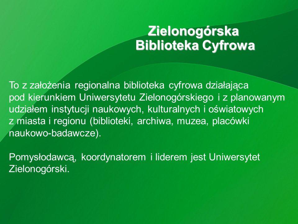 Zielonogórska Biblioteka Cyfrowa To z założenia regionalna biblioteka cyfrowa działająca pod kierunkiem Uniwersytetu Zielonogórskiego i z planowanym udziałem instytucji naukowych, kulturalnych i oświatowych z miasta i regionu (biblioteki, archiwa, muzea, placówki naukowo-badawcze).
