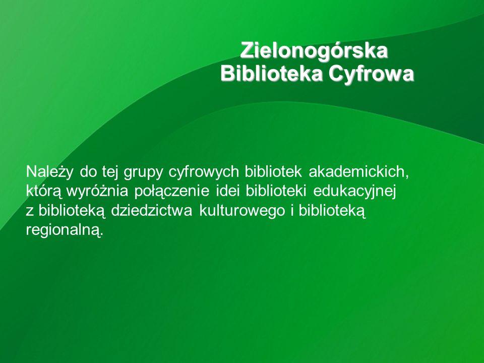 Zielonogórska Biblioteka Cyfrowa Należy do tej grupy cyfrowych bibliotek akademickich, którą wyróżnia połączenie idei biblioteki edukacyjnej z biblioteką dziedzictwa kulturowego i biblioteką regionalną.