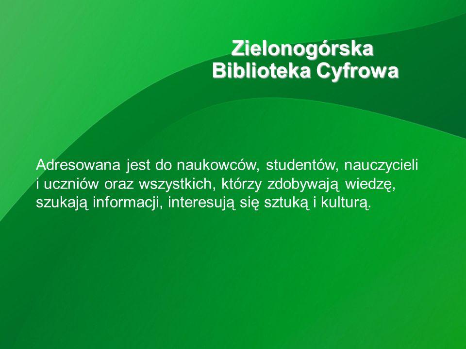 Zielonogórska Biblioteka Cyfrowa Adresowana jest do naukowców, studentów, nauczycieli i uczniów oraz wszystkich, którzy zdobywają wiedzę, szukają informacji, interesują się sztuką i kulturą.