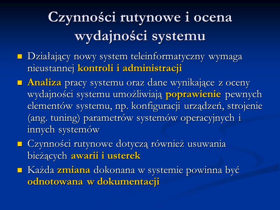 Czynności rutynowe i ocena wydajności systemu Działający nowy system teleinformatyczny wymaga nieustannej kontroli i administracji Działający nowy sys