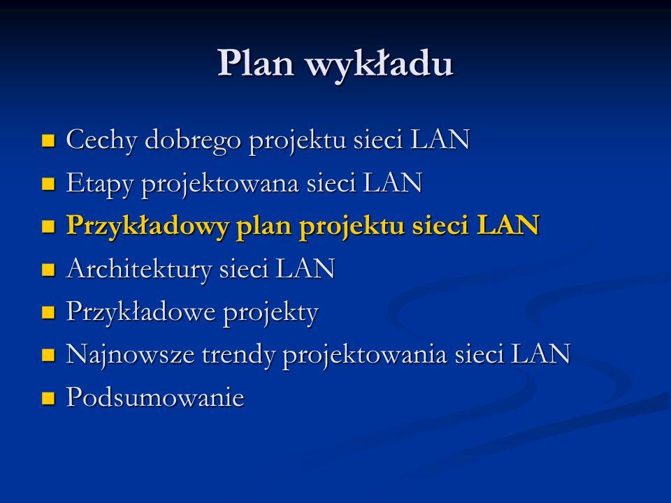 Plan wykładu Cechy dobrego projektu sieci LAN Cechy dobrego projektu sieci LAN Etapy projektowana sieci LAN Etapy projektowana sieci LAN Przykładowy p