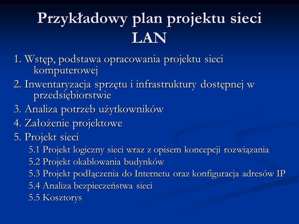 Przykładowy plan projektu sieci LAN 1. Wstęp, podstawa opracowania projektu sieci komputerowej 2. Inwentaryzacja sprzętu i infrastruktury dostępnej w