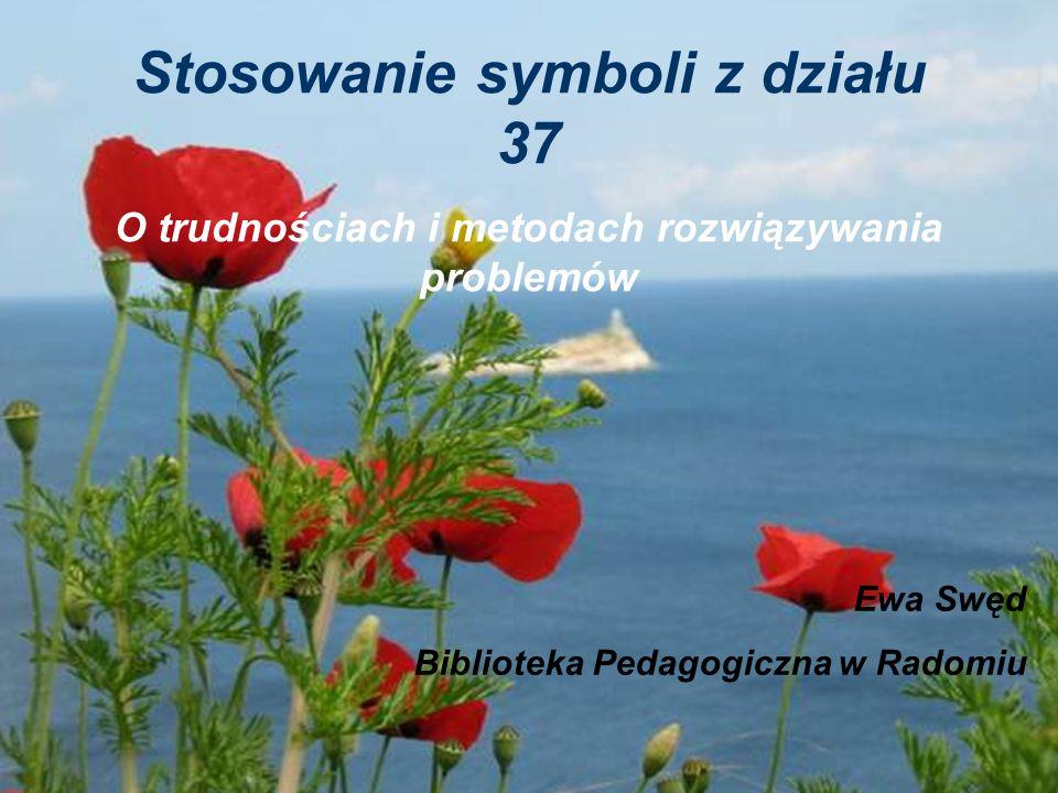 Stosowanie symboli z działu 37 O trudnościach i metodach rozwiązywania problemów Ewa Swęd Biblioteka Pedagogiczna w Radomiu