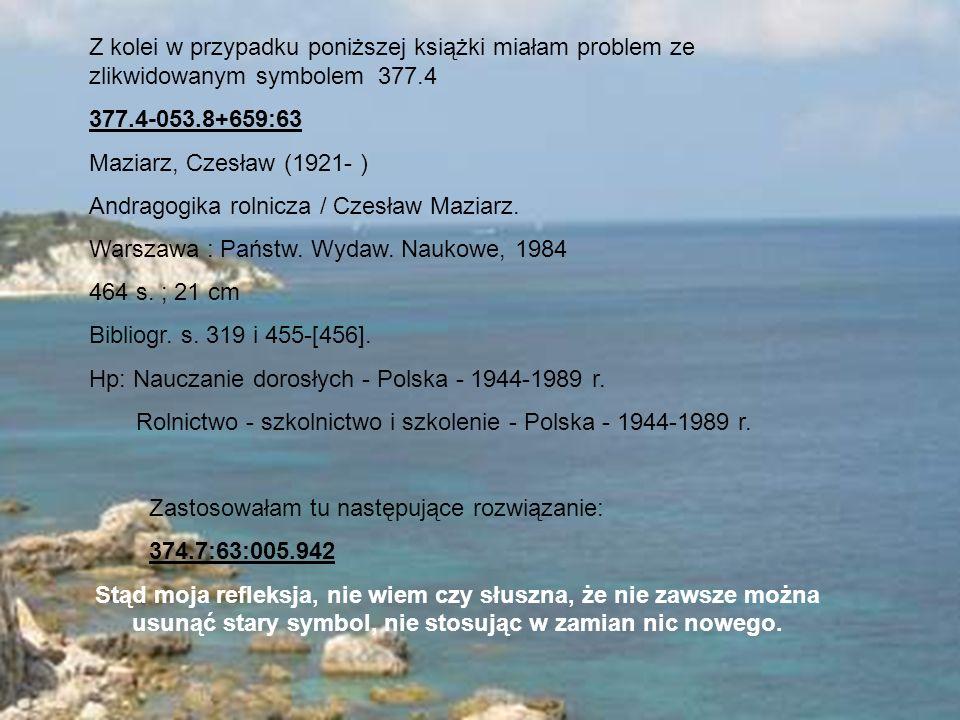 Z kolei w przypadku poniższej książki miałam problem ze zlikwidowanym symbolem 377.4 377.4-053.8+659:63 Maziarz, Czesław (1921- ) Andragogika rolnicza