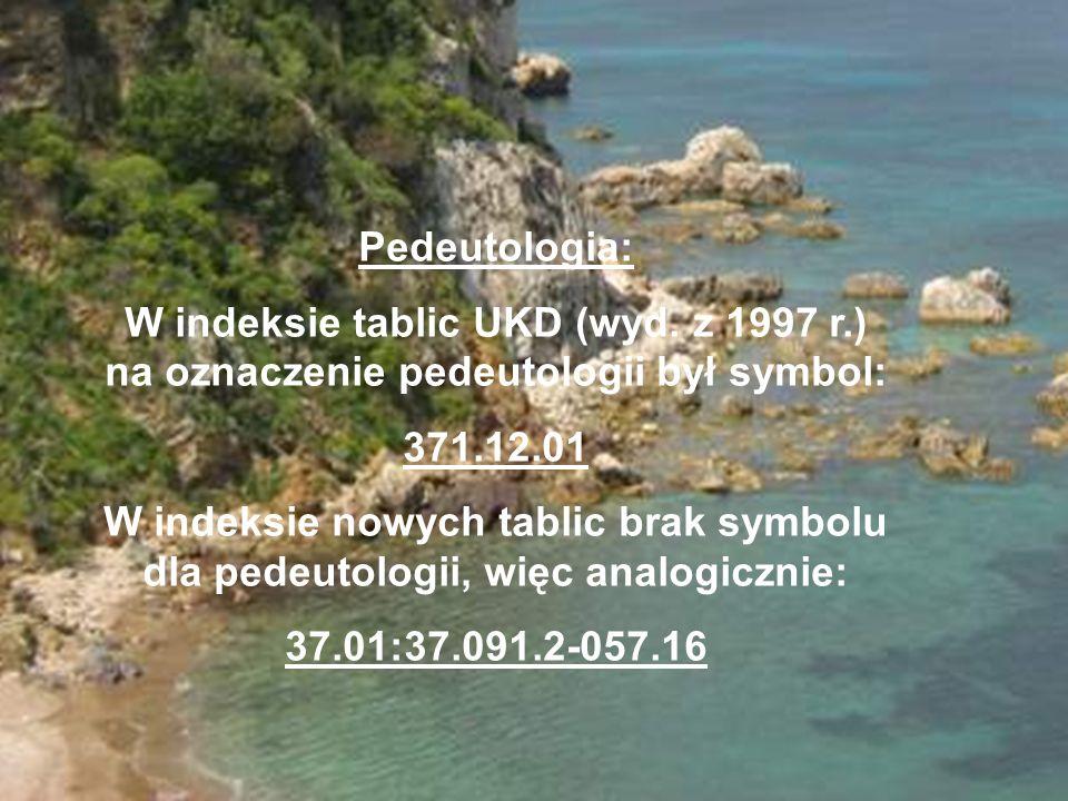 Pedeutologia: W indeksie tablic UKD (wyd. z 1997 r.) na oznaczenie pedeutologii był symbol: 371.12.01 W indeksie nowych tablic brak symbolu dla pedeut