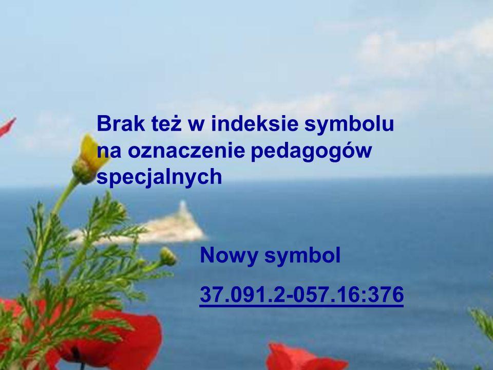 Brak też w indeksie symbolu na oznaczenie pedagogów specjalnych Nowy symbol 37.091.2-057.16:376