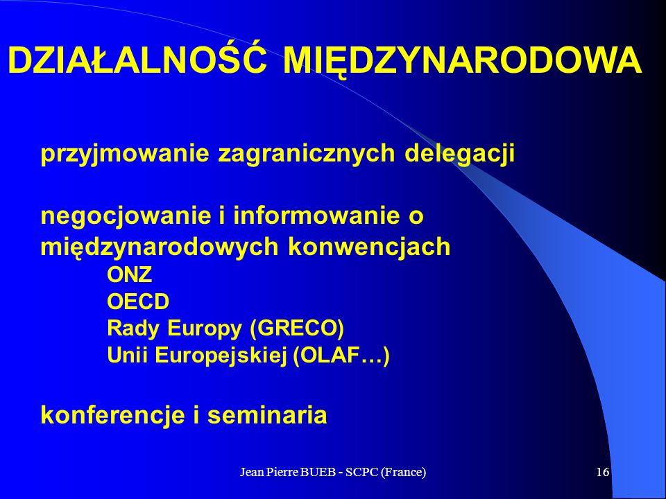 Jean Pierre BUEB - SCPC (France)16 DZIAŁALNOŚĆ MIĘDZYNARODOWA przyjmowanie zagranicznych delegacji negocjowanie i informowanie o międzynarodowych konwencjach ONZ OECD Rady Europy (GRECO) Unii Europejskiej (OLAF…) konferencje i seminaria