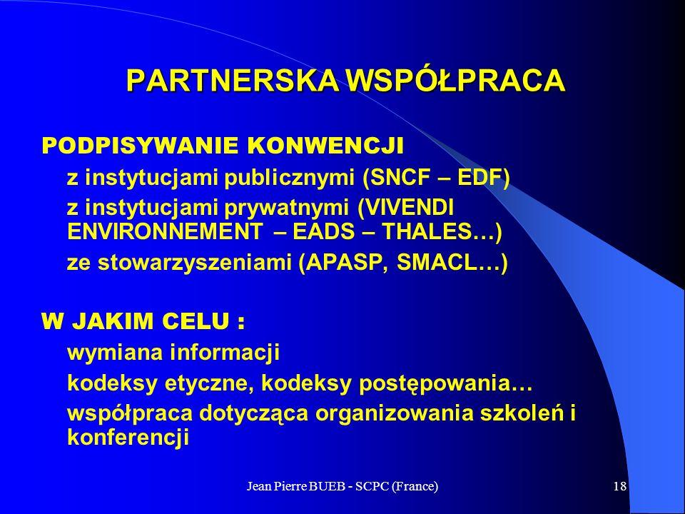 Jean Pierre BUEB - SCPC (France)18 PARTNERSKA WSPÓŁPRACA PODPISYWANIE KONWENCJI z instytucjami publicznymi (SNCF – EDF) z instytucjami prywatnymi (VIVENDI ENVIRONNEMENT – EADS – THALES…) ze stowarzyszeniami (APASP, SMACL…) W JAKIM CELU : wymiana informacji kodeksy etyczne, kodeksy postępowania… współpraca dotycząca organizowania szkoleń i konferencji